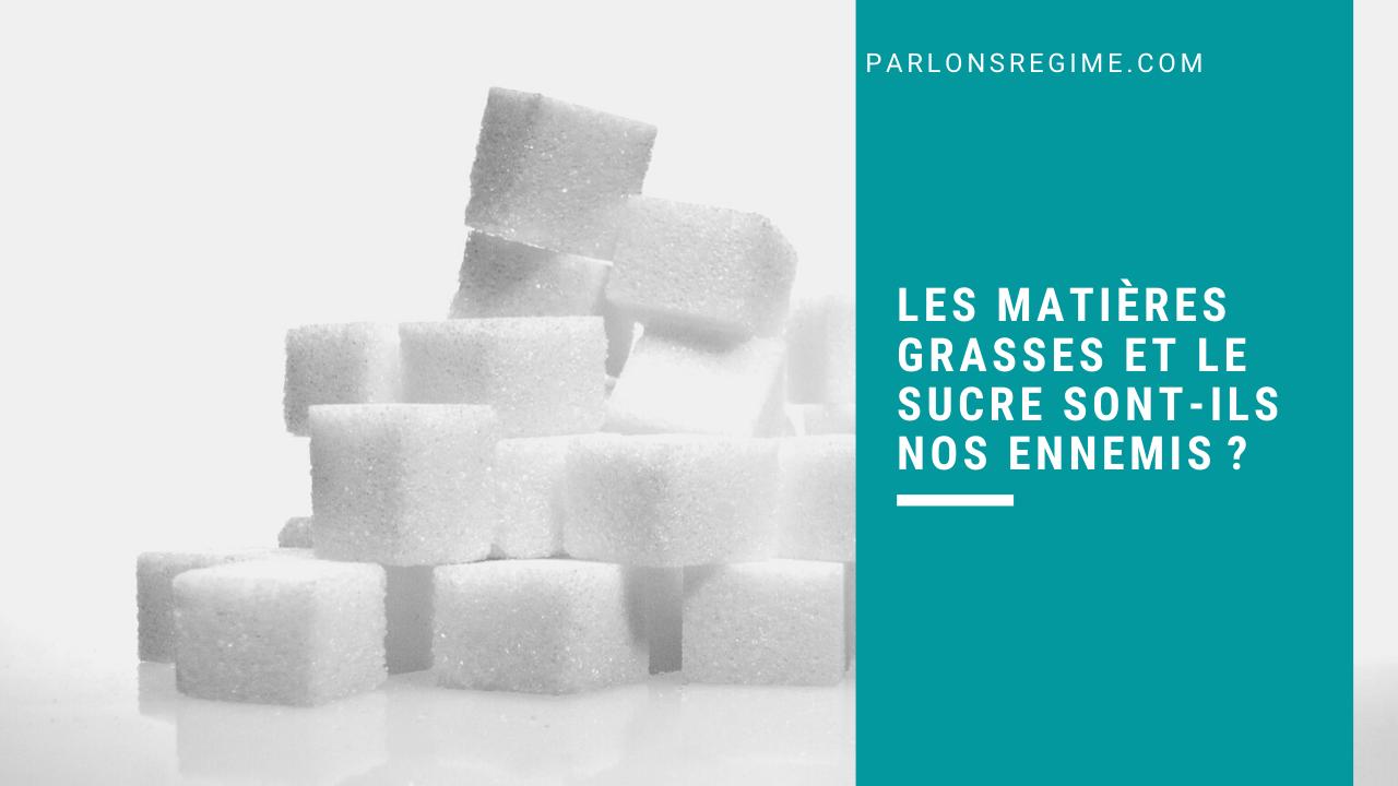 Les matières grasses et le sucre sont-ils nos ennemis